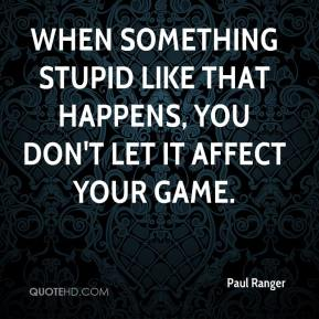 Paul Ranger  - When something stupid like that happens, you don't let it affect your game.