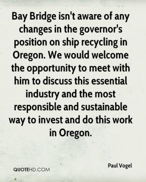 Paul Vogel  - Bay Bridge isn't aware of any changes in the governor's position on ship recycling in Oregon. We would welcome the opportunity to meet with him to discuss this essential industry and the most responsible and sustainable way to invest and do this work in Oregon.