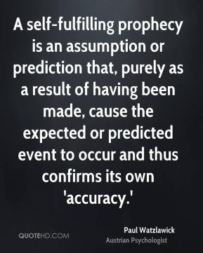 A self-fulfilling prophecy is an assumption or prediction that, purely as a result of having been made, cause the expected or predicted event to occur and thus confirms its own 'accuracy.'