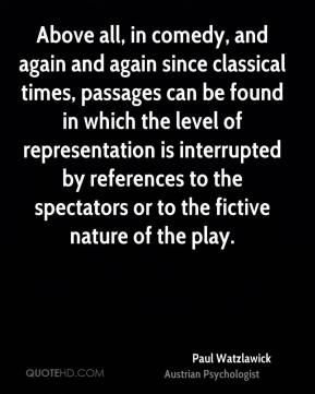 Above all, in comedy, and again and again since classical times, passages can be found in which the level of representation is interrupted by references to the spectators or to the fictive nature of the play.