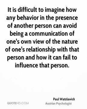 It is difficult to imagine how any behavior in the presence of another person can avoid being a communication of one's own view of the nature of one's relationship with that person and how it can fail to influence that person.