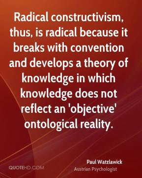 Paul Watzlawick - Radical constructivism, thus, is radical because it breaks with convention and develops a theory of knowledge in which knowledge does not reflect an 'objective' ontological reality.