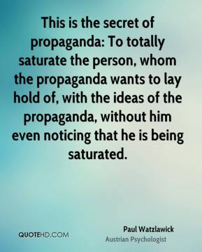 This is the secret of propaganda: To totally saturate the person, whom the propaganda wants to lay hold of, with the ideas of the propaganda, without him even noticing that he is being saturated.