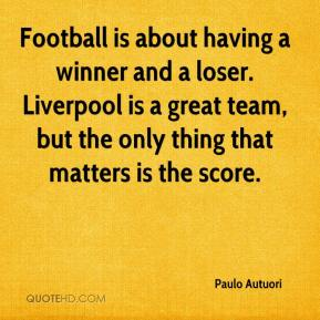 Football is about having a winner and a loser. Liverpool is a great team, but the only thing that matters is the score.