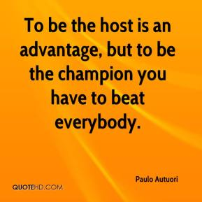 Paulo Autuori  - To be the host is an advantage, but to be the champion you have to beat everybody.