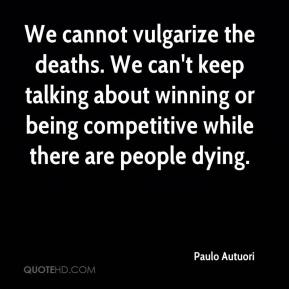 Paulo Autuori  - We cannot vulgarize the deaths. We can't keep talking about winning or being competitive while there are people dying.