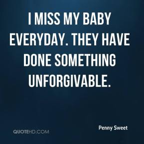 Penny Sweet  - I miss my baby everyday. They have done something unforgivable.