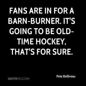 Pete Belliveau  - Fans are in for a barn-burner. It's going to be old-time hockey, that's for sure.