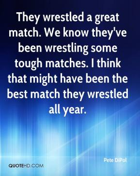 They wrestled a great match. We know they've been wrestling some tough matches. I think that might have been the best match they wrestled all year.