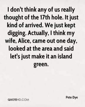 Pete Dye  - I don't think any of us really thought of the 17th hole. It just kind of arrived. We just kept digging. Actually, I think my wife, Alice, came out one day, looked at the area and said let's just make it an island green.