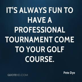 It's always fun to have a professional tournament come to your golf course.