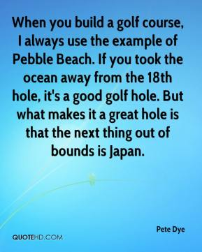 Pete Dye  - When you build a golf course, I always use the example of Pebble Beach. If you took the ocean away from the 18th hole, it's a good golf hole. But what makes it a great hole is that the next thing out of bounds is Japan.