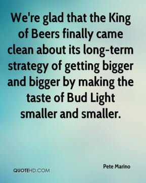Pete Marino  - We're glad that the King of Beers finally came clean about its long-term strategy of getting bigger and bigger by making the taste of Bud Light smaller and smaller.