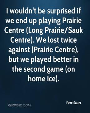 Pete Sauer  - I wouldn't be surprised if we end up playing Prairie Centre (Long Prairie/Sauk Centre). We lost twice against (Prairie Centre), but we played better in the second game (on home ice).