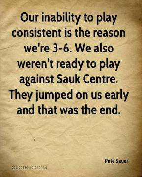 Pete Sauer  - Our inability to play consistent is the reason we're 3-6. We also weren't ready to play against Sauk Centre. They jumped on us early and that was the end.