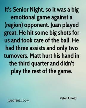 Peter Arnold  - It's Senior Night, so it was a big emotional game against a (region) opponent. Juan played great. He hit some big shots for us and took care of the ball. He had three assists and only two turnovers. Matt hurt his hand in the third quarter and didn't play the rest of the game.