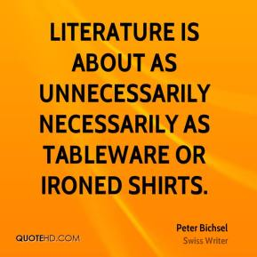 Peter Bichsel - Literature is about as unnecessarily necessarily as tableware or ironed shirts.