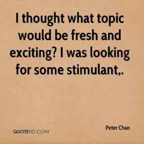 I thought what topic would be fresh and exciting? I was looking for some stimulant.