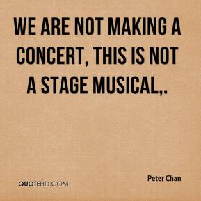 Peter Chan  - We are not making a concert, this is not a stage musical.