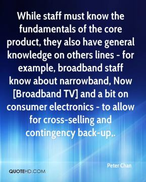Peter Chan  - While staff must know the fundamentals of the core product, they also have general knowledge on others lines - for example, broadband staff know about narrowband, Now [Broadband TV] and a bit on consumer electronics - to allow for cross-selling and contingency back-up.