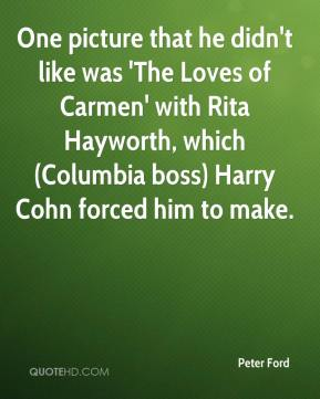 Peter Ford  - One picture that he didn't like was 'The Loves of Carmen' with Rita Hayworth, which (Columbia boss) Harry Cohn forced him to make.