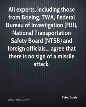 Peter Goelz  - All experts, including those from Boeing, TWA, Federal Bureau of Investigation (FBI), National Transportation Safety Board (NTSB) and foreign officials... agree that there is no sign of a missile attack.