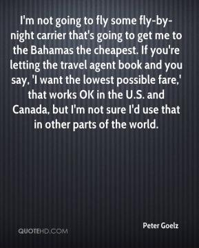 Peter Goelz  - I'm not going to fly some fly-by-night carrier that's going to get me to the Bahamas the cheapest. If you're letting the travel agent book and you say, 'I want the lowest possible fare,' that works OK in the U.S. and Canada, but I'm not sure I'd use that in other parts of the world.