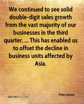 Peter Larson  - We continued to see solid double-digit sales growth from the vast majority of our businesses in the third quarter, ... This has enabled us to offset the decline in business units affected by Asia.
