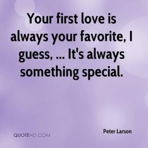 Peter Larson  - Your first love is always your favorite, I guess, ... It's always something special.