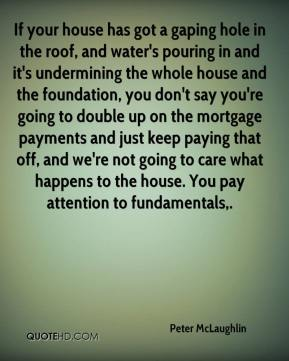If your house has got a gaping hole in the roof, and water's pouring in and it's undermining the whole house and the foundation, you don't say you're going to double up on the mortgage payments and just keep paying that off, and we're not going to care what happens to the house. You pay attention to fundamentals.