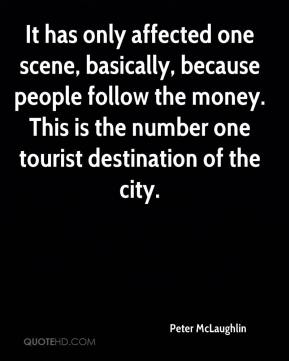 Peter McLaughlin  - It has only affected one scene, basically, because people follow the money. This is the number one tourist destination of the city.