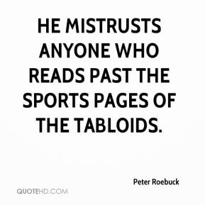He mistrusts anyone who reads past the sports pages of the tabloids.