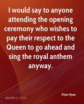 Peter Ryan  - I would say to anyone attending the opening ceremony who wishes to pay their respect to the Queen to go ahead and sing the royal anthem anyway.