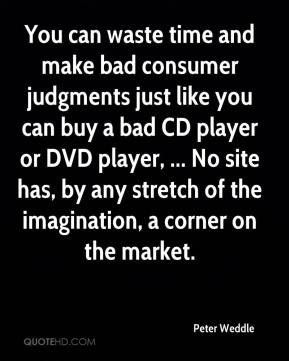 Peter Weddle  - You can waste time and make bad consumer judgments just like you can buy a bad CD player or DVD player, ... No site has, by any stretch of the imagination, a corner on the market.