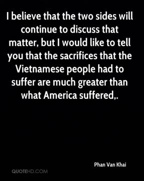 Phan Van Khai  - I believe that the two sides will continue to discuss that matter, but I would like to tell you that the sacrifices that the Vietnamese people had to suffer are much greater than what America suffered.