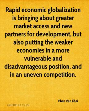 Phan Van Khai  - Rapid economic globalization is bringing about greater market access and new partners for development, but also putting the weaker economies in a more vulnerable and disadvantageous position, and in an uneven competition.