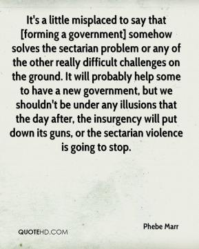 It's a little misplaced to say that [forming a government] somehow solves the sectarian problem or any of the other really difficult challenges on the ground. It will probably help some to have a new government, but we shouldn't be under any illusions that the day after, the insurgency will put down its guns, or the sectarian violence is going to stop.