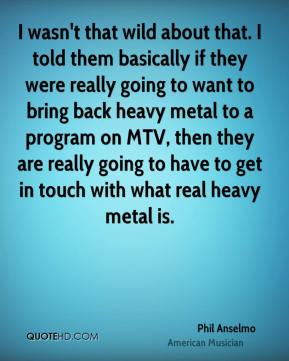 I wasn't that wild about that. I told them basically if they were really going to want to bring back heavy metal to a program on MTV, then they are really going to have to get in touch with what real heavy metal is.