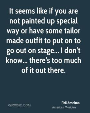It seems like if you are not painted up special way or have some tailor made outfit to put on to go out on stage... I don't know... there's too much of it out there.