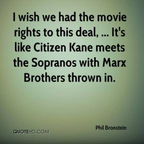 Phil Bronstein  - I wish we had the movie rights to this deal, ... It's like Citizen Kane meets the Sopranos with Marx Brothers thrown in.