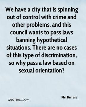Phil Burress  - We have a city that is spinning out of control with crime and other problems, and this council wants to pass laws banning hypothetical situations. There are no cases of this type of discrimination, so why pass a law based on sexual orientation?