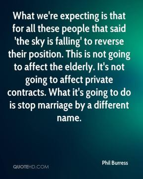 Phil Burress  - What we're expecting is that for all these people that said 'the sky is falling' to reverse their position. This is not going to affect the elderly. It's not going to affect private contracts. What it's going to do is stop marriage by a different name.