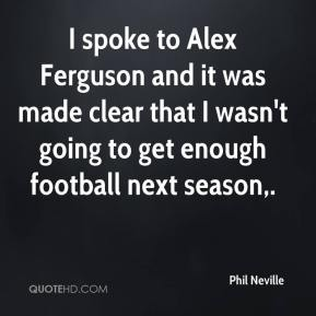 Phil Neville  - I spoke to Alex Ferguson and it was made clear that I wasn't going to get enough football next season.