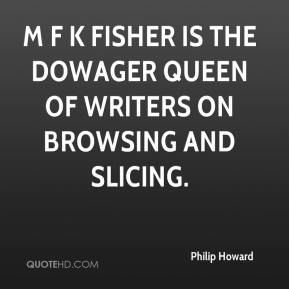 Philip Howard  - M F K Fisher is the dowager queen of writers on browsing and slicing.