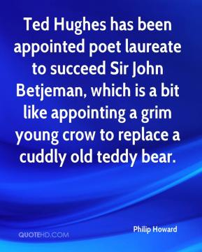 Philip Howard  - Ted Hughes has been appointed poet laureate to succeed Sir John Betjeman, which is a bit like appointing a grim young crow to replace a cuddly old teddy bear.