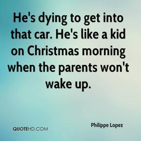 Philippe Lopez  - He's dying to get into that car. He's like a kid on Christmas morning when the parents won't wake up.