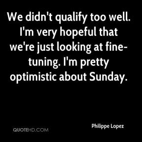 Philippe Lopez  - We didn't qualify too well. I'm very hopeful that we're just looking at fine-tuning. I'm pretty optimistic about Sunday.