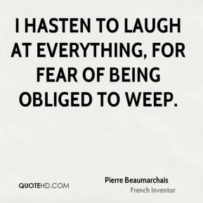 Pierre Beaumarchais - I hasten to laugh at everything, for fear of being obliged to weep.