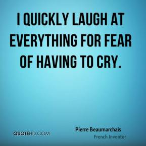 Pierre Beaumarchais - I quickly laugh at everything for fear of having to cry.