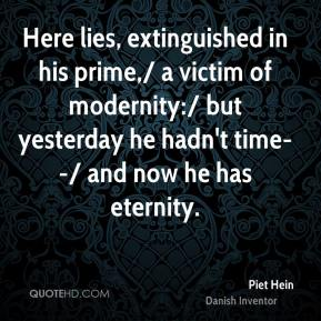 Here lies, extinguished in his prime,/ a victim of modernity:/ but yesterday he hadn't time--/ and now he has eternity.